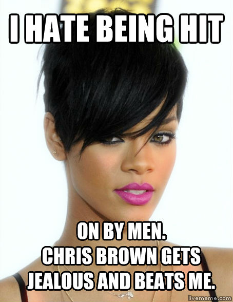 Abuse Victim Rihanna i hate being hit on by men. chris brown gets jealous and beats me. , made with livememe meme maker