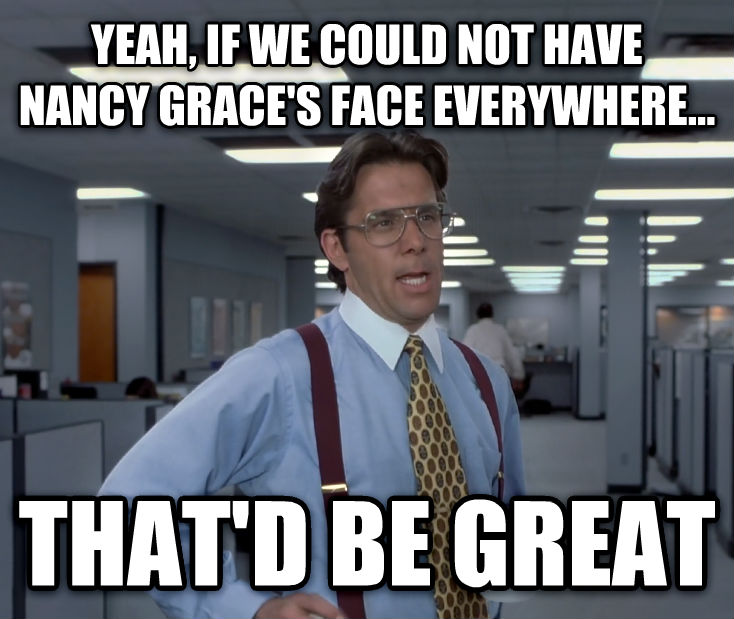 Office Space Lumbergh yeah, if we could not have nancy grace s face everywhere... that d be great , made with livememe meme maker