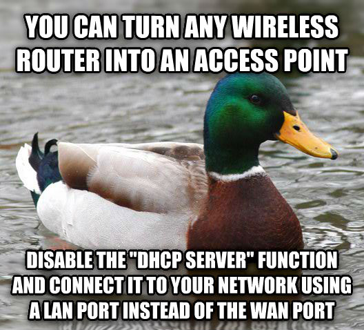 Actual Advice Mallard you can turn any wireless router into an access point disable the  dhcp server  function and connect it to your network using a lan port instead of the wan port , made with livememe meme maker