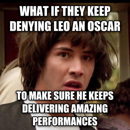 Conspiracy Keanu what if they keep denying leo an oscar  to make sure he keeps delivering amazing performances , made with livememe meme generator