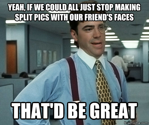 Office Space Peturgh yeah, if we could all just stop making split pics with our friend s faces that d be great , made with livememe meme generator