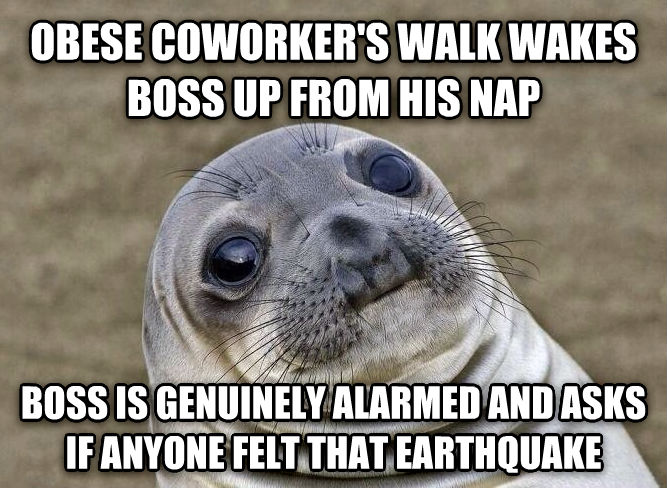 Uncomfortable Situation Seal obese coworker s walk wakes boss up from his nap  boss is genuinely alarmed and asks if anyone felt that earthquake  , made with livememe meme maker