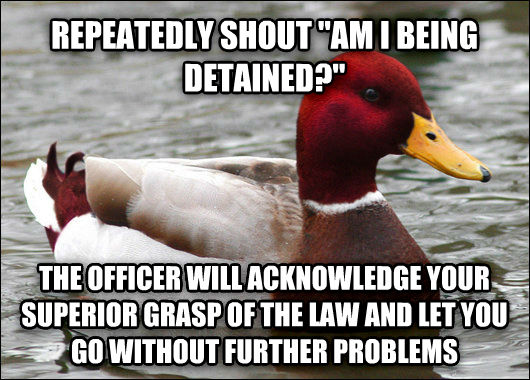 Malicious Advice Mallard repeatedly shout  am i being detained?  the officer will acknowledge your superior grasp of the law and let you go without further problems , made with livememe meme maker