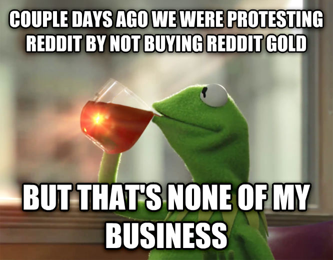 Kermit the Frog - But That s None Of My Business couple days ago we were protesting reddit by not buying reddit gold but that s none of my business , made with livememe meme creator