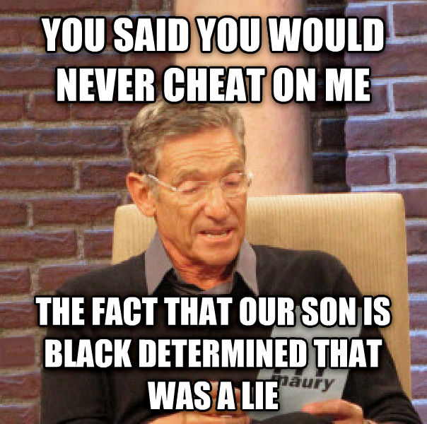 Maury Determined That Was a Lie you said you would never cheat on me the fact that our son is black determined that was a lie , made with livememe meme generator