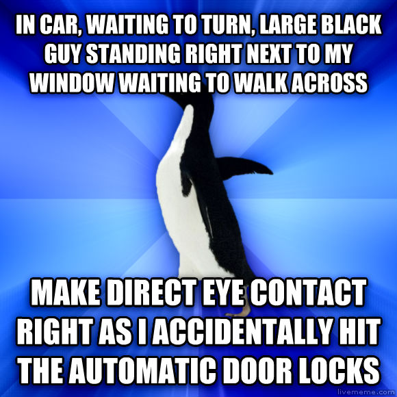 Socially Awkward Penguin in car, waiting to turn, large black guy standing right next to my window waiting to walk across make direct eye contact right as i accidentally hit the automatic door locks  , made with livememe meme generator
