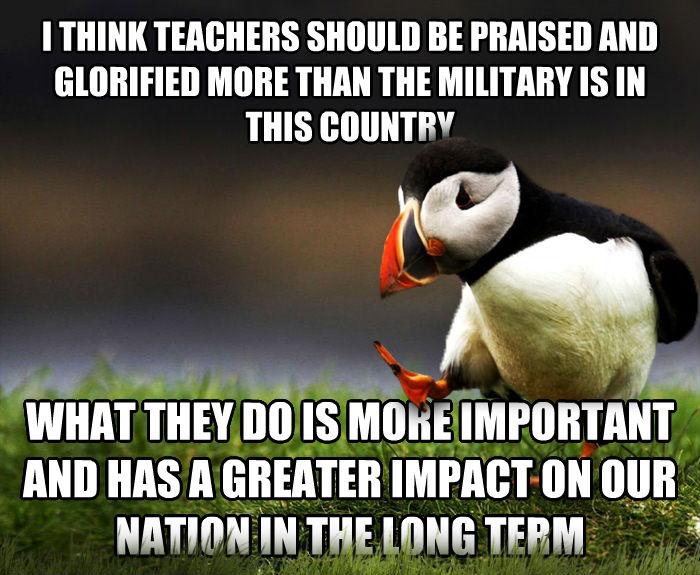 Unpopular Opinion Puffin i think teachers should be praised and glorified more than the military is in this country what they do is more important and has a greater impact on our nation in the long term , made with livememe meme creator