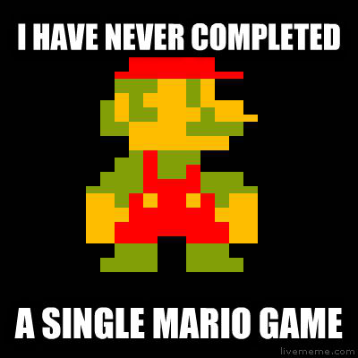 nEVER FINISHED A MARIO GAME i have never completed a single mario game , made with livememe meme maker