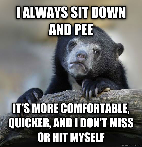 Confession Bear i always sit down and pee  it s more comfortable, quicker, and i don t miss or hit myself , made with livememe meme generator