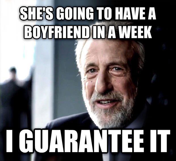 I Guarantee It she s going to have a boyfriend in a week i guarantee it , made with livememe meme maker