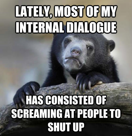 Confession Bear lately, most of my internal dialogue has consisted of screaming at people to shut up , made with livememe meme generator