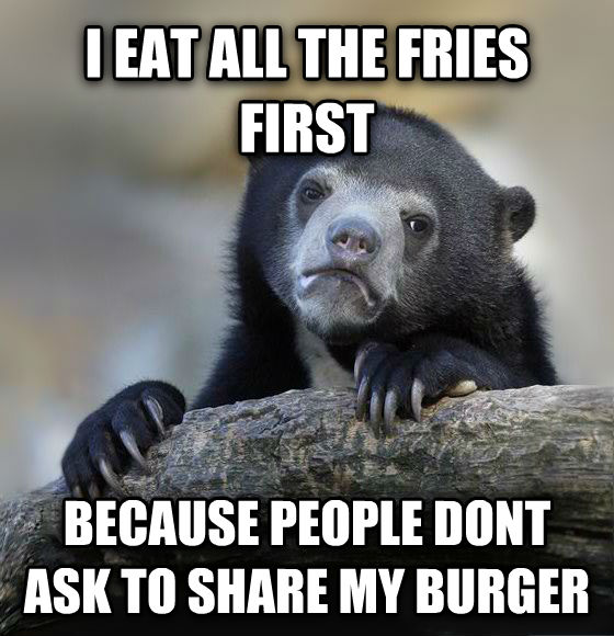 Confession Bear i eat all the fries first because people dont ask to share my burger , made with livememe meme maker