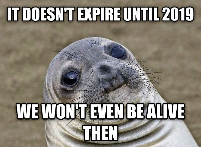 Uncomfortable Situation Seal it doesn t expire until 2019 we won t even be alive then , made with livememe meme generator