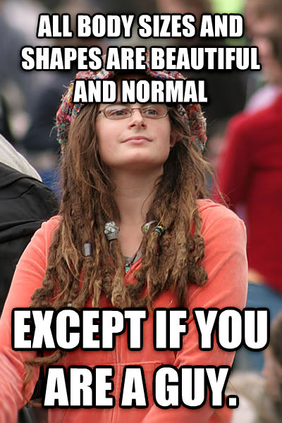 College Liberal all body sizes and shapes are beautiful and normal except if you are a guy. , made with livememe meme creator