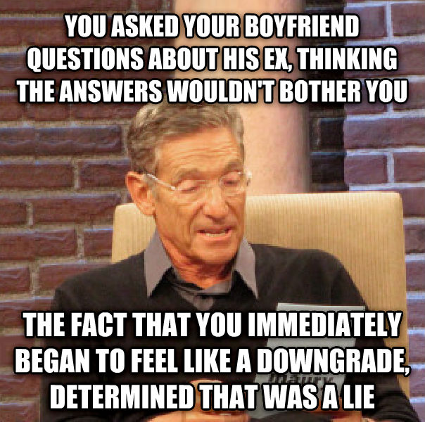Maury Determined That Was a Lie you asked your boyfriend questions about his ex, thinking the answers wouldn t bother you the fact that you immediately began to feel like a downgrade, determined that was a lie , made with livememe meme maker