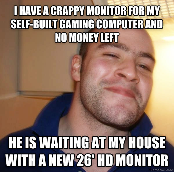 Good Guy Greg gives it up i have a crappy monitor for my self-built gaming computer and no money left he is waiting at my house with a new 26  hd monitor , made with livememe meme maker