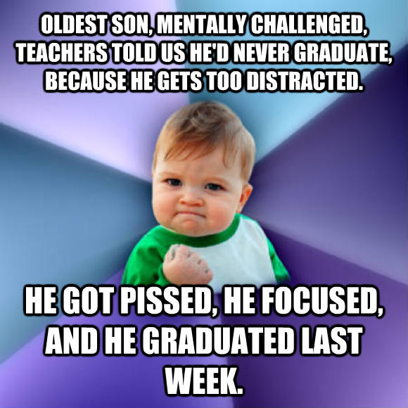 Success Kid oldest son, mentally challenged, teachers told us he d never graduate, because he gets too distracted. he got ticked, he focused, and he graduated last week.  , made with livememe meme maker