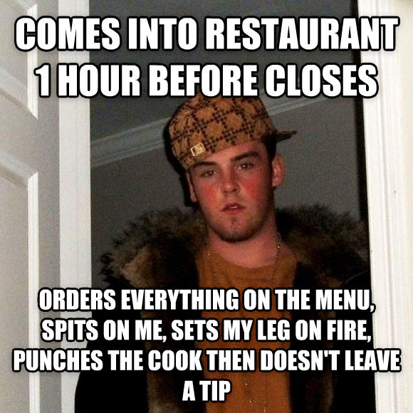 Scumbag Steve comes into restaurant 1 hour before closes orders everything on the menu, spits on me, sets my leg on fire, punches the cook then doesn t leave a tip , made with livememe meme maker