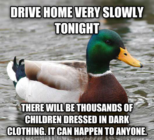 Actual Advice Mallard drive home very slowly tonight there will be thousands of children dressed in dark clothing. it can happen to anyone. , made with livememe meme maker