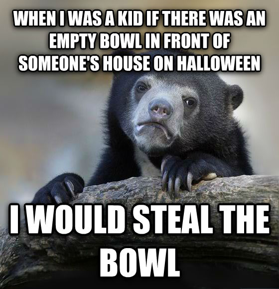 Confession Bear when i was a kid if there was an empty bowl in front of someone s house on halloween  i would steal the bowl , made with livememe meme creator