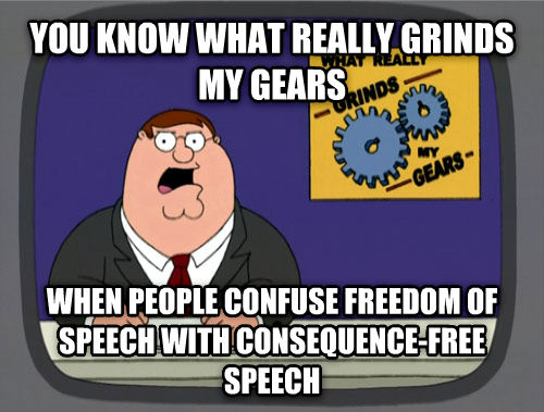 What Really Grinds My Gears you know what really grinds my gears when people confuse freedom of speech with consequence-free speech , made with livememe meme generator
