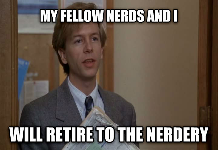 Nerdery my fellow nerds and i  will retire to the nerdery , made with livememe meme generator