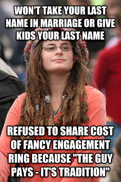 College Liberal won t take your last name in marriage or give kids your last name refused to share cost of fancy engagement ring because  the guy pays - it s tradition  , made with livememe meme maker