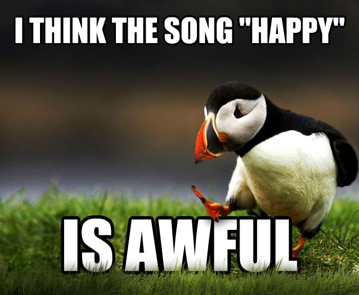 Unpopular Opinion Puffin i think the song  happy  is awful  , made with livememe meme generator