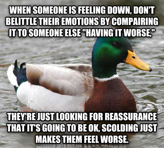 Actual Advice Mallard when someone is feeling down, don t belittle their emotions by compairing it to someone else  having it worse,  they re just looking for reassurance that it s going to be ok, scolding just makes them feel worse. , made with livememe meme generator