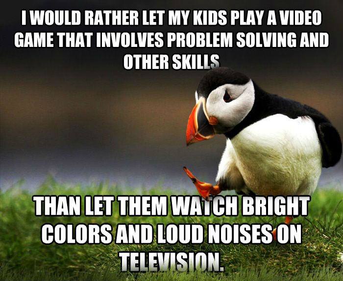 Unpopular Opinion Puffin i would rather let my kids play a video game that involves problem solving and other skills than let them watch bright colors and loud noises on television. , made with livememe meme generator