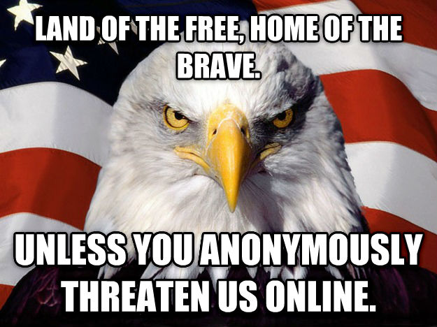 American Eagle land of the free, home of the brave. unless you anonymously threaten us online. , made with livememe meme generator