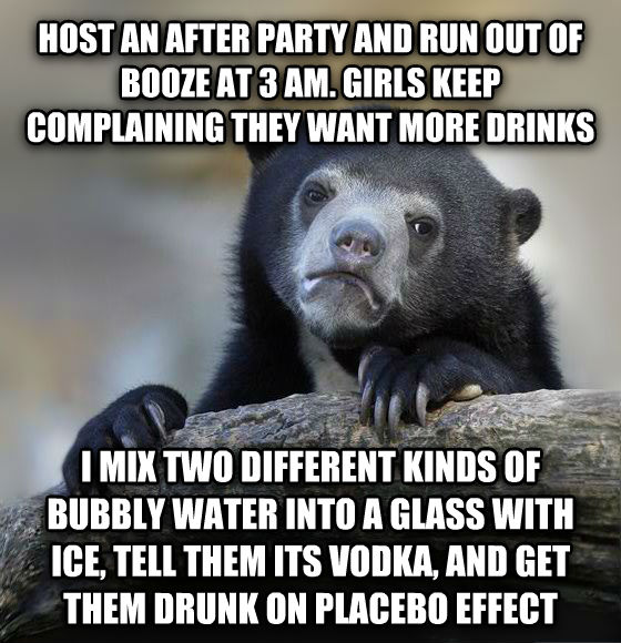 Confession Bear host an after party and run out of booze at 3 am. girls keep complaining they want more drinks i mix two different kinds of bubbly water into a glass with ice, tell them its vodka, and get them drunk on placebo effect  , made with livememe meme creator