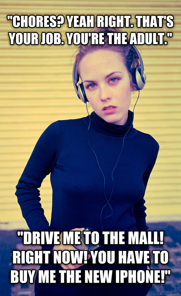Entitled Teenager  chores? yeah right. that s your job. you re the adult.   drive me to the mall! right now! you have to buy me the new iphone!  , made with livememe meme creator