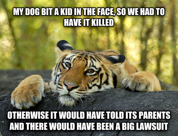 Terrible Twist Tiger my dog bit a kid in the face, so we had to have it killed otherwise it would have told its parents and there would have been a big lawsuit , made with livememe meme maker