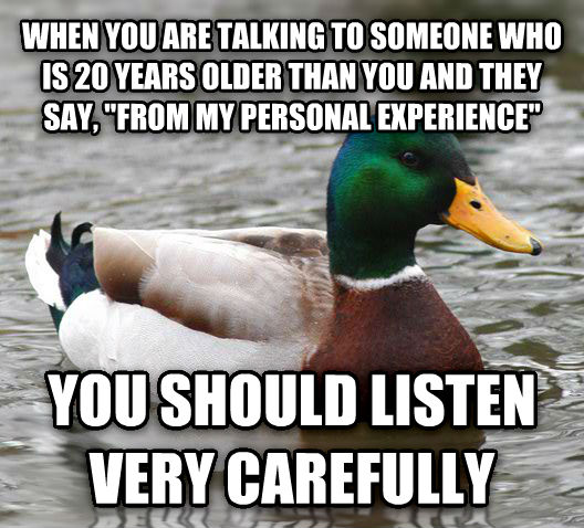 Actual Advice Mallard when you are talking to someone who is 20 years older than you and they say,  from my personal experience  you should listen very carefully , made with livememe meme creator