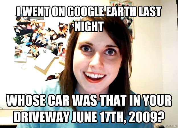 Overly Attached Girlfriend i went on google earth last night whose car was that in your driveway june 17th, 2009? , made with livememe meme generator