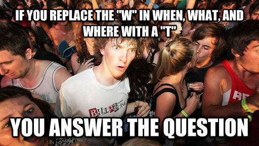 Sudden Clarity Clarence if you replace the  w  in when, what, and where with a  t  you answer the question , made with livememe meme maker