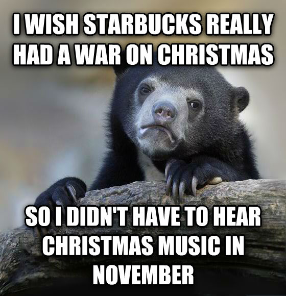 Confession Bear i wish starbucks really had a war on christmas so i didn t have to hear christmas music in november  , made with livememe meme creator
