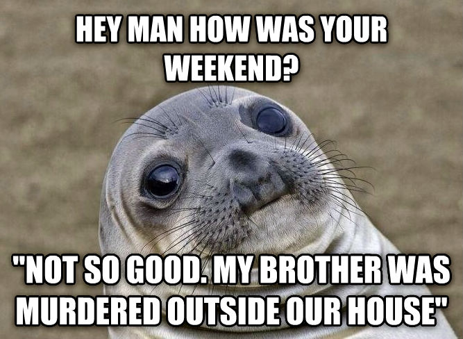 Uncomfortable Situation Seal hey man how was your weekend?  not so good. my brother was murdered outside our house  , made with livememe meme creator
