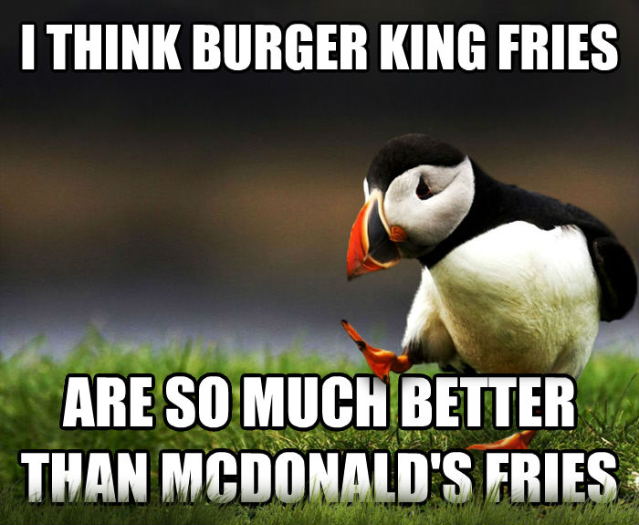 Unpopular Opinion Puffin i think burger king fries are so much better than mcdonald s fries , made with livememe meme maker