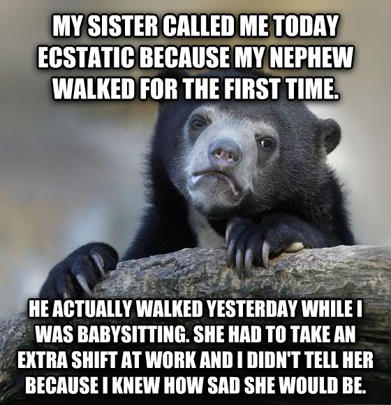 Confession Bear my sister called me today ecstatic because my nephew walked for the first time.  he actually walked yesterday while i was babysitting. she had to take an extra shift at work and i didn t tell her because i knew how sad she would be.  , made with livememe meme generator