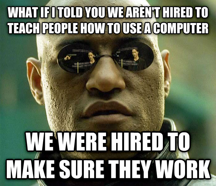 Matrix Morpheus what if i told you we aren t hired to teach people how to use a computer we were hired to make sure they work , made with livememe meme creator
