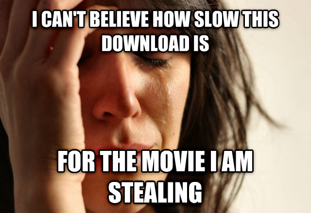 First World Problems i can t believe how slow this download is for the movie i am stealing , made with livememe meme maker
