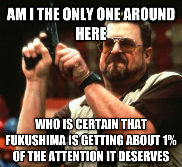 Angry Walter am i the only one around here who is certain that fukushima is getting about 1% of the attention it deserves , made with livememe meme maker