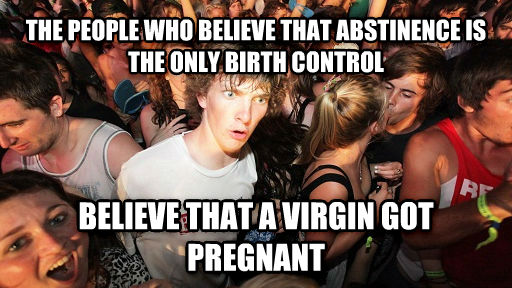Sudden Clarity Clarence the people who believe that abstinence is the only birth control believe that a virgin got pregnant , made with livememe meme generator