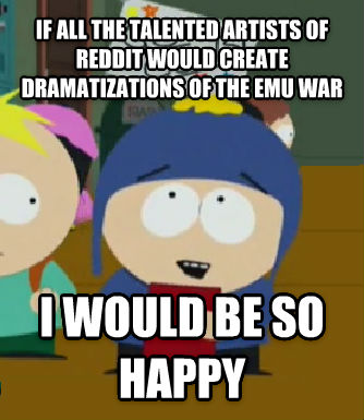 Craig Would Be So Happy if all the talented artists of reddit would create dramatizations of the emu war i would be so happy , made with livememe meme maker