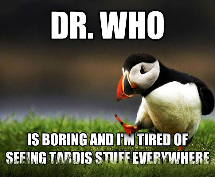 Unpopular Opinion Puffin dr. who is boring and i m tired of seeing tardis stuff everywhere , made with livememe meme maker