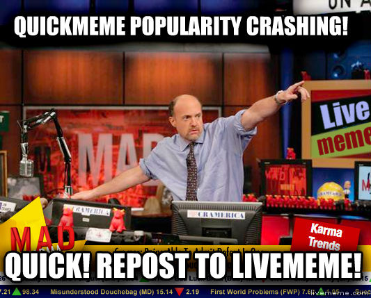 Mad Karma with Jim Cramer quickmeme popularity crashing! quick! repost to livememe! , made with livememe meme generator