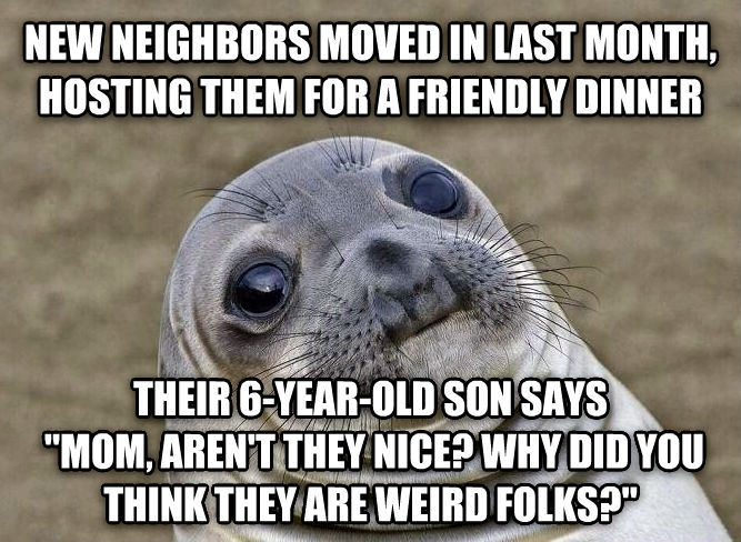 Uncomfortable Situation Seal new neighbors moved in last month, hosting them for a friendly dinner their 6-year-old son says   mom, aren t they nice? why did you think they are weird folks?  , made with livememe meme creator