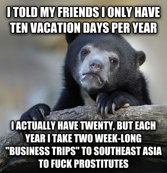 Confession Bear i told my friends i only have ten vacation days per year i actually have twenty, but each year i take two week-long  business trips  to southeast asia to flip substitutes , made with livememe meme maker